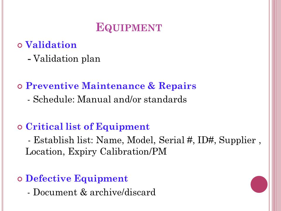 E QUIPMENT Validation - Validation plan Preventive Maintenance & Repairs - Schedule: Manual and/or standards Critical list of Equipment - Establish list: Name, Model, Serial #, ID#, Supplier, Location, Expiry Calibration/PM Defective Equipment - Document & archive/discard