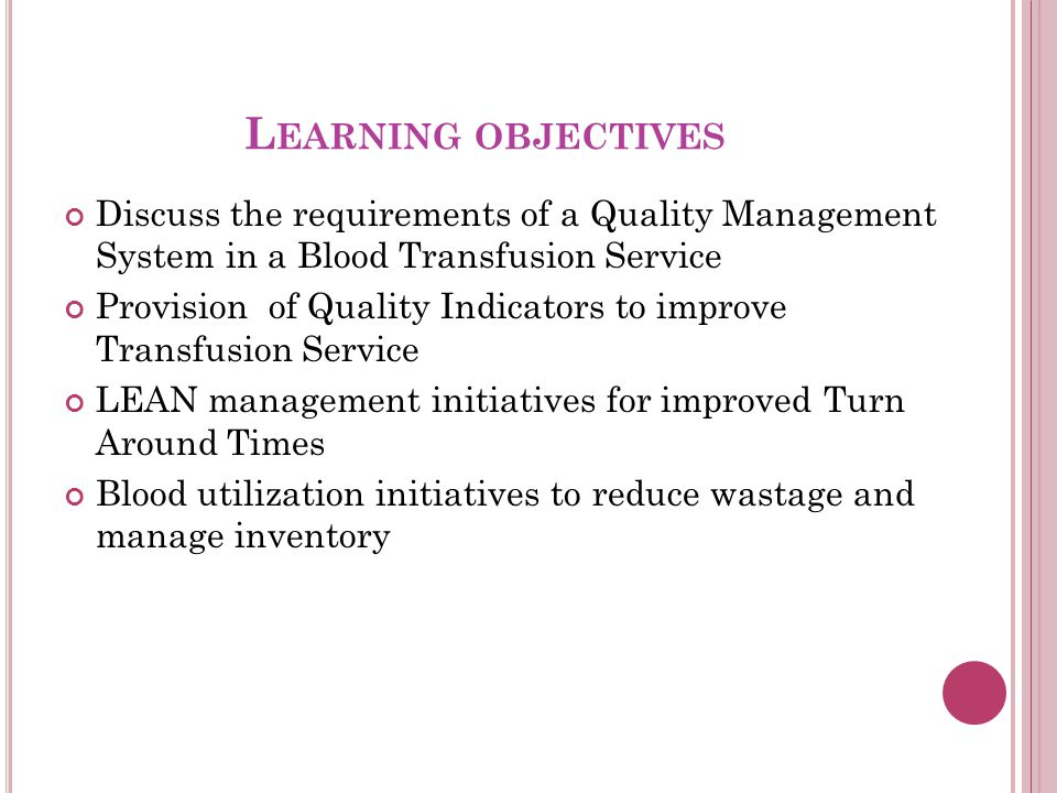 L EARNING OBJECTIVES Discuss the requirements of a Quality Management System in a Blood Transfusion Service Provision of Quality Indicators to improve Transfusion Service LEAN management initiatives for improved Turn Around Times Blood utilization initiatives to reduce wastage and manage inventory