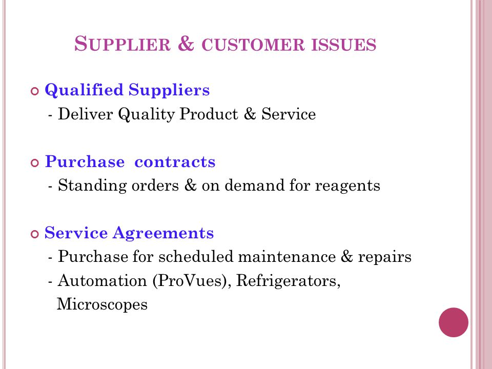 S UPPLIER & CUSTOMER ISSUES Qualified Suppliers - Deliver Quality Product & Service Purchase contracts - Standing orders & on demand for reagents Service Agreements - Purchase for scheduled maintenance & repairs - Automation (ProVues), Refrigerators, Microscopes