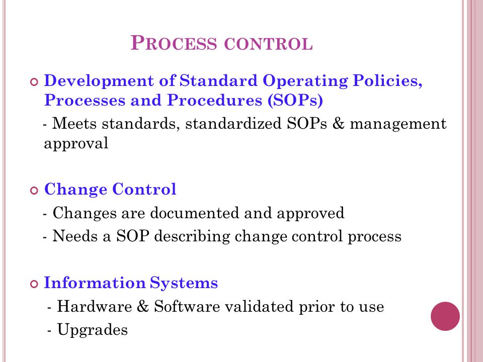 P ROCESS CONTROL Development of Standard Operating Policies, Processes and Procedures (SOPs) - Meets standards, standardized SOPs & management approval Change Control - Changes are documented and approved - Needs a SOP describing change control process Information Systems - Hardware & Software validated prior to use - Upgrades