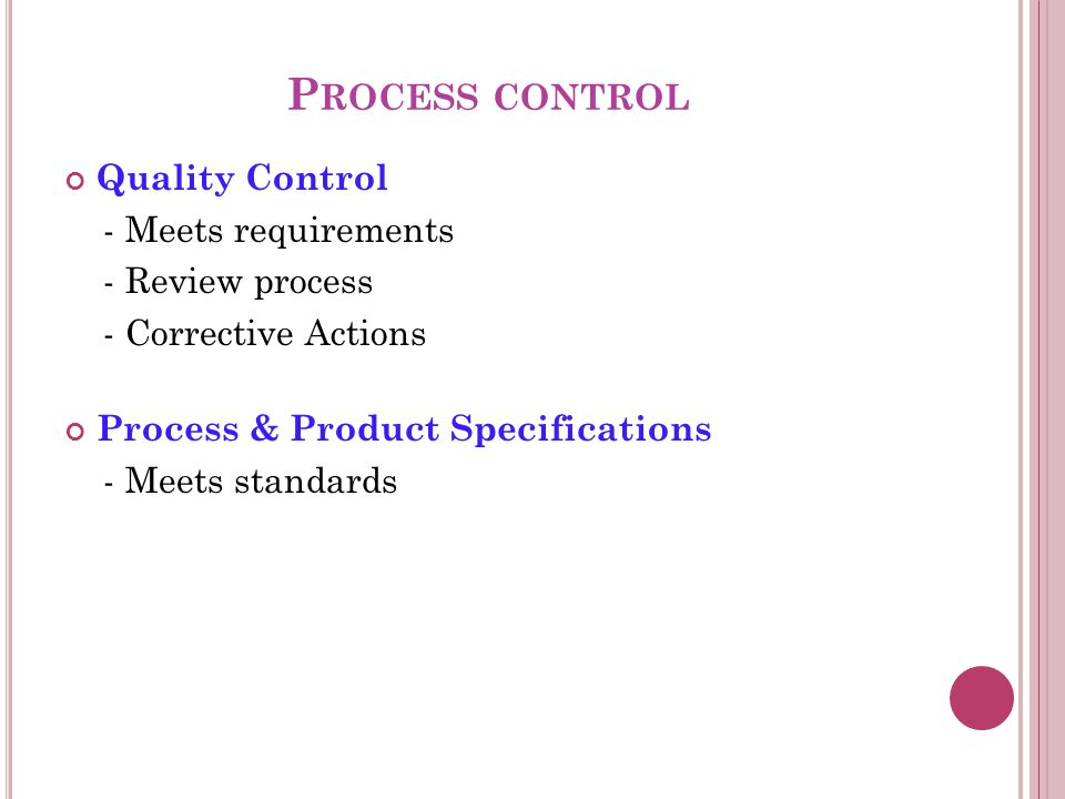 P ROCESS CONTROL Quality Control - Meets requirements - Review process - Corrective Actions Process & Product Specifications - Meets standards