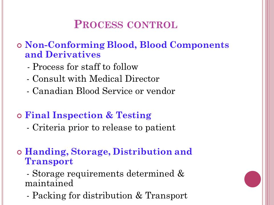 P ROCESS CONTROL Non-Conforming Blood, Blood Components and Derivatives - Process for staff to follow - Consult with Medical Director - Canadian Blood Service or vendor Final Inspection & Testing - Criteria prior to release to patient Handing, Storage, Distribution and Transport - Storage requirements determined & maintained - Packing for distribution & Transport
