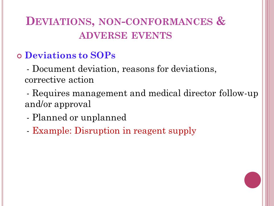 D EVIATIONS, NON - CONFORMANCES & ADVERSE EVENTS Deviations to SOPs - Document deviation, reasons for deviations, corrective action - Requires management and medical director follow-up and/or approval - Planned or unplanned - Example: Disruption in reagent supply
