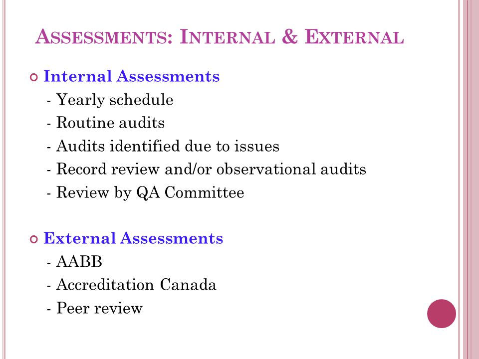 A SSESSMENTS : I NTERNAL & E XTERNAL Internal Assessments - Yearly schedule - Routine audits - Audits identified due to issues - Record review and/or observational audits - Review by QA Committee External Assessments - AABB - Accreditation Canada - Peer review