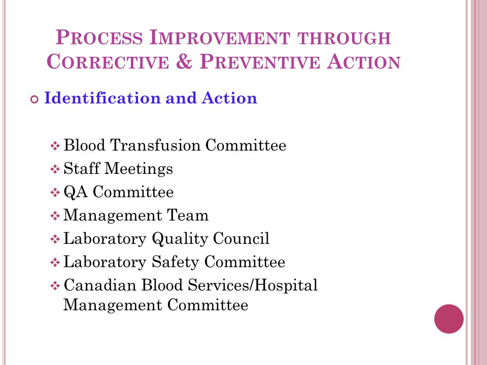 P ROCESS I MPROVEMENT THROUGH C ORRECTIVE & P REVENTIVE A CTION Identification and Action  Blood Transfusion Committee  Staff Meetings  QA Committee  Management Team  Laboratory Quality Council  Laboratory Safety Committee  Canadian Blood Services/Hospital Management Committee