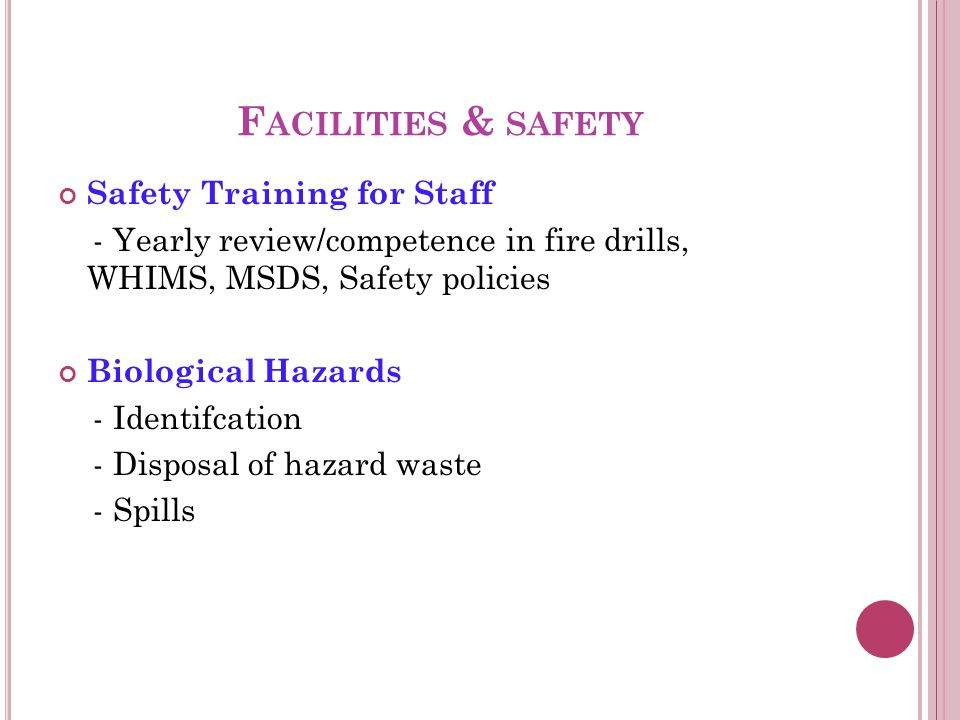 F ACILITIES & SAFETY Safety Training for Staff - Yearly review/competence in fire drills, WHIMS, MSDS, Safety policies Biological Hazards - Identifcation - Disposal of hazard waste - Spills