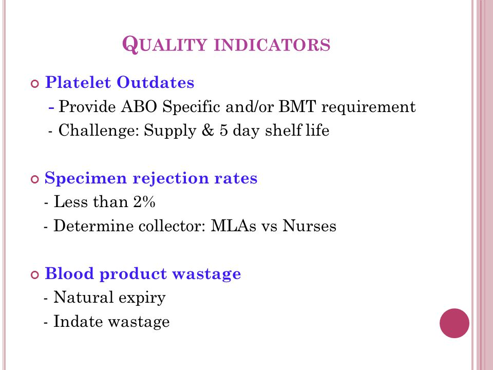 Q UALITY INDICATORS Platelet Outdates - Provide ABO Specific and/or BMT requirement - Challenge: Supply & 5 day shelf life Specimen rejection rates - Less than 2% - Determine collector: MLAs vs Nurses Blood product wastage - Natural expiry - Indate wastage