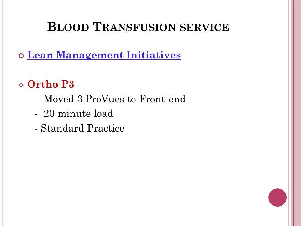 B LOOD T RANSFUSION SERVICE Lean Management Initiatives  Ortho P3 - Moved 3 ProVues to Front-end - 20 minute load - Standard Practice