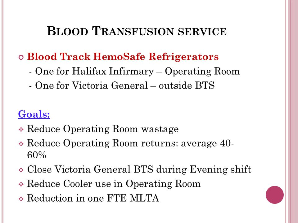 B LOOD T RANSFUSION SERVICE Blood Track HemoSafe Refrigerators - One for Halifax Infirmary – Operating Room - One for Victoria General – outside BTS Goals:  Reduce Operating Room wastage  Reduce Operating Room returns: average 40- 60%  Close Victoria General BTS during Evening shift  Reduce Cooler use in Operating Room  Reduction in one FTE MLTA