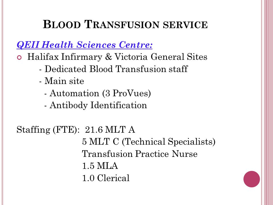 B LOOD T RANSFUSION SERVICE QEII Health Sciences Centre: Halifax Infirmary & Victoria General Sites - Dedicated Blood Transfusion staff - Main site - Automation (3 ProVues) - Antibody Identification Staffing (FTE): 21.6 MLT A 5 MLT C (Technical Specialists) Transfusion Practice Nurse 1.5 MLA 1.0 Clerical