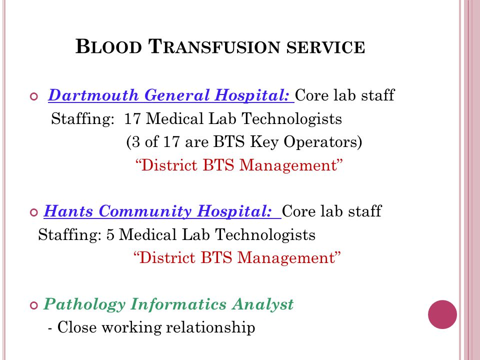 B LOOD T RANSFUSION SERVICE Dartmouth General Hospital: Core lab staff Staffing: 17 Medical Lab Technologists (3 of 17 are BTS Key Operators) District BTS Management Hants Community Hospital: Core lab staff Staffing: 5 Medical Lab Technologists District BTS Management Pathology Informatics Analyst - Close working relationship
