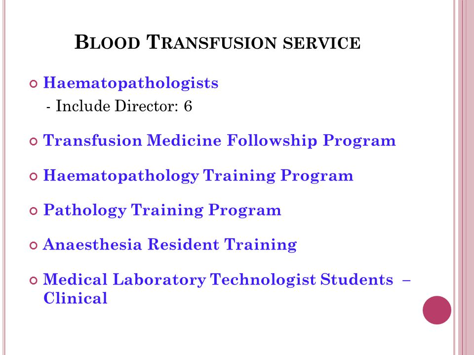 B LOOD T RANSFUSION SERVICE Haematopathologists - Include Director: 6 Transfusion Medicine Followship Program Haematopathology Training Program Pathology Training Program Anaesthesia Resident Training Medical Laboratory Technologist Students – Clinical