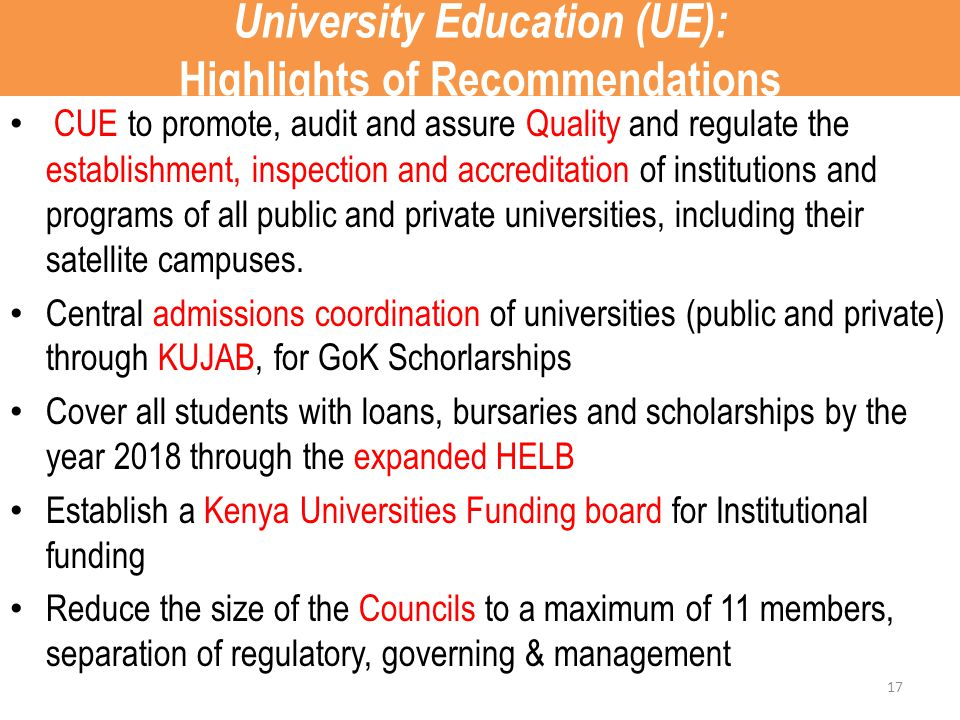 University Education (UE): Highlights of Recommendations CUE to promote, audit and assure Quality and regulate the establishment, inspection and accreditation of institutions and programs of all public and private universities, including their satellite campuses.