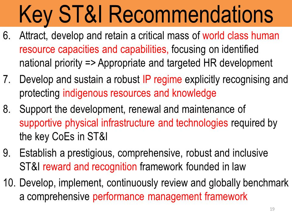 Key ST&I Recommendations 6.Attract, develop and retain a critical mass of world class human resource capacities and capabilities, focusing on identified national priority => Appropriate and targeted HR development 7.Develop and sustain a robust IP regime explicitly recognising and protecting indigenous resources and knowledge 8.Support the development, renewal and maintenance of supportive physical infrastructure and technologies required by the key CoEs in ST&I 9.Establish a prestigious, comprehensive, robust and inclusive ST&I reward and recognition framework founded in law 10.Develop, implement, continuously review and globally benchmark a comprehensive performance management framework 19