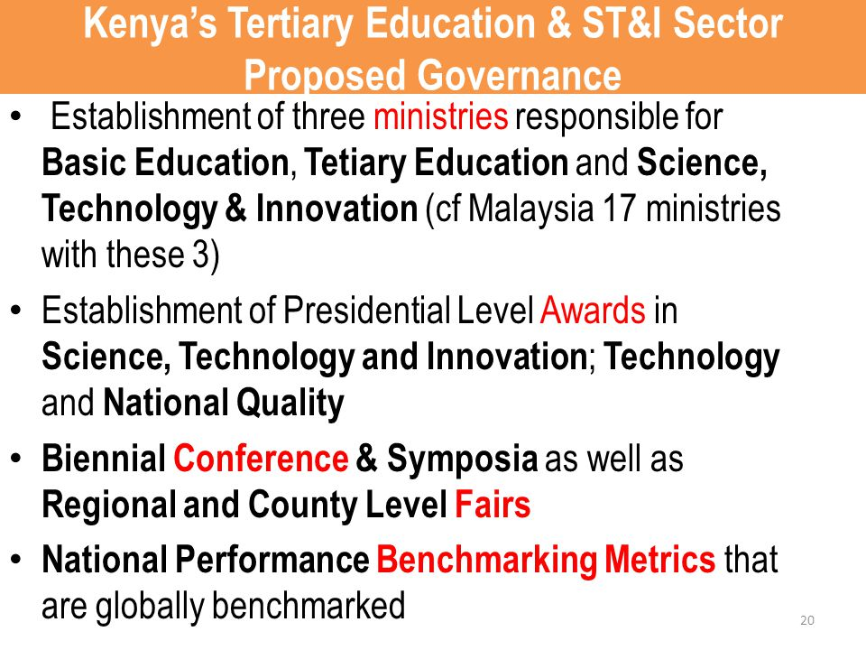Kenya's Tertiary Education & ST&I Sector Proposed Governance Establishment of three ministries responsible for Basic Education, Tetiary Education and Science, Technology & Innovation (cf Malaysia 17 ministries with these 3) Establishment of Presidential Level Awards in Science, Technology and Innovation ; Technology and National Quality Biennial Conference & Symposia as well as Regional and County Level Fairs National Performance Benchmarking Metrics that are globally benchmarked 20