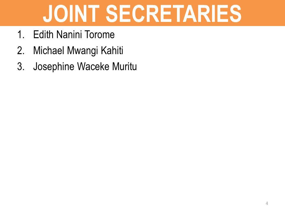 JOINT SECRETARIES 1.Edith Nanini Torome 2.Michael Mwangi Kahiti 3.Josephine Waceke Muritu 4