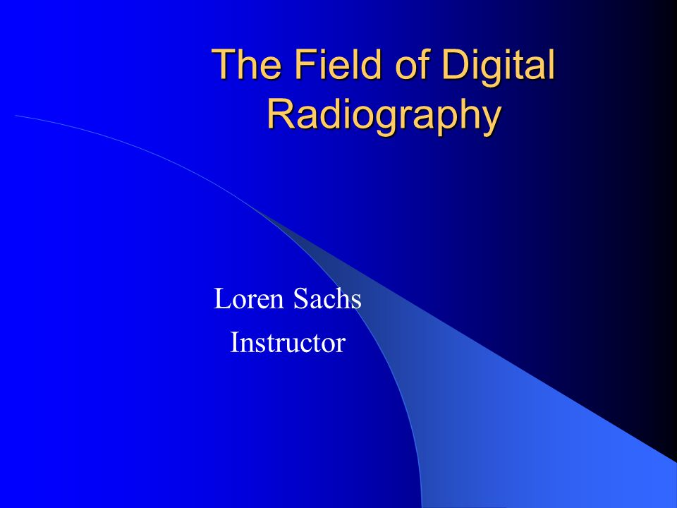 The Field of Digital Radiography Loren Sachs Instructor