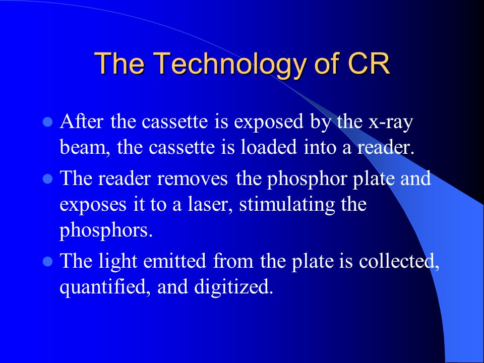 The Technology of CR After the cassette is exposed by the x-ray beam, the cassette is loaded into a reader. The reader removes the phosphor plate and