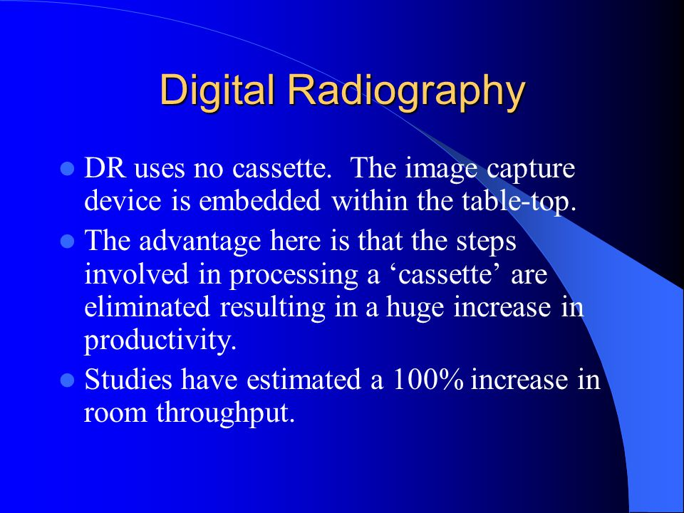Digital Radiography DR uses no cassette. The image capture device is embedded within the table-top. The advantage here is that the steps involved in p