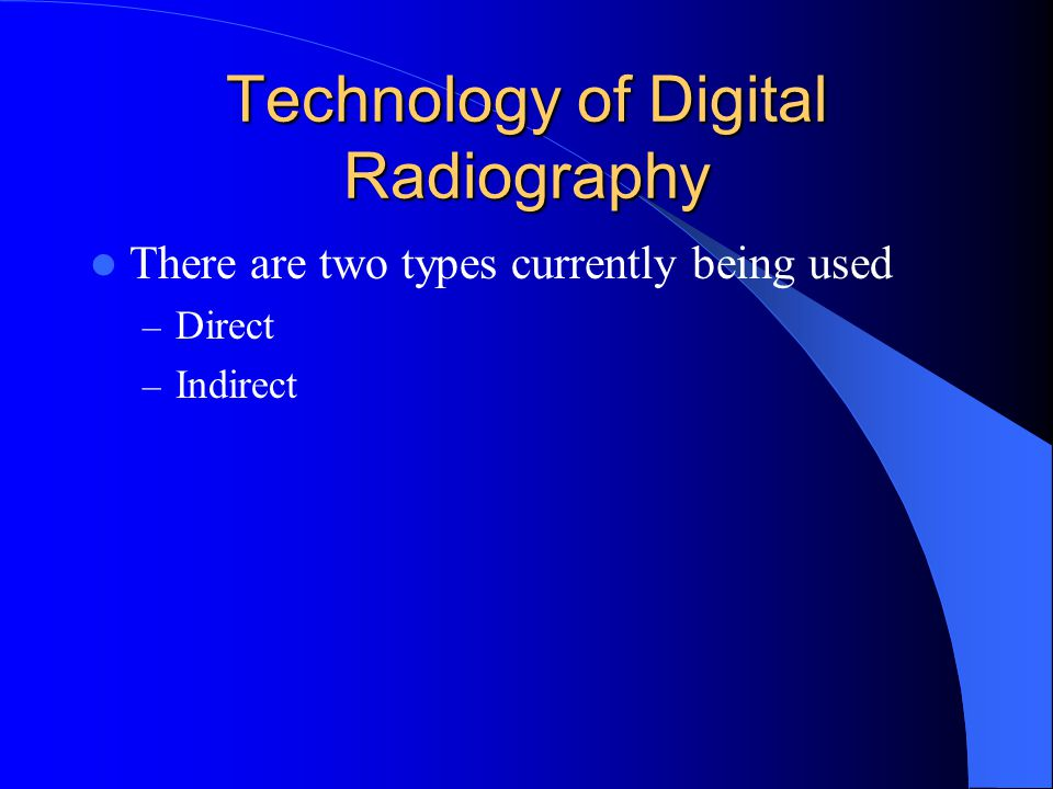 Technology of Digital Radiography There are two types currently being used – Direct – Indirect