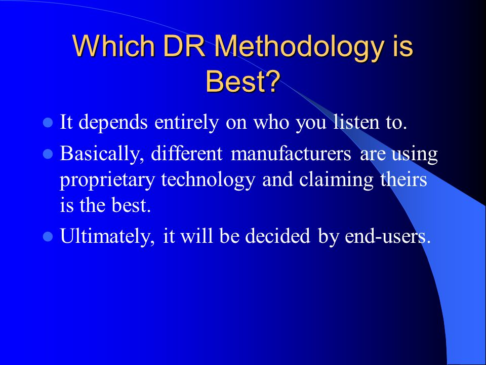 Which DR Methodology is Best? It depends entirely on who you listen to. Basically, different manufacturers are using proprietary technology and claimi