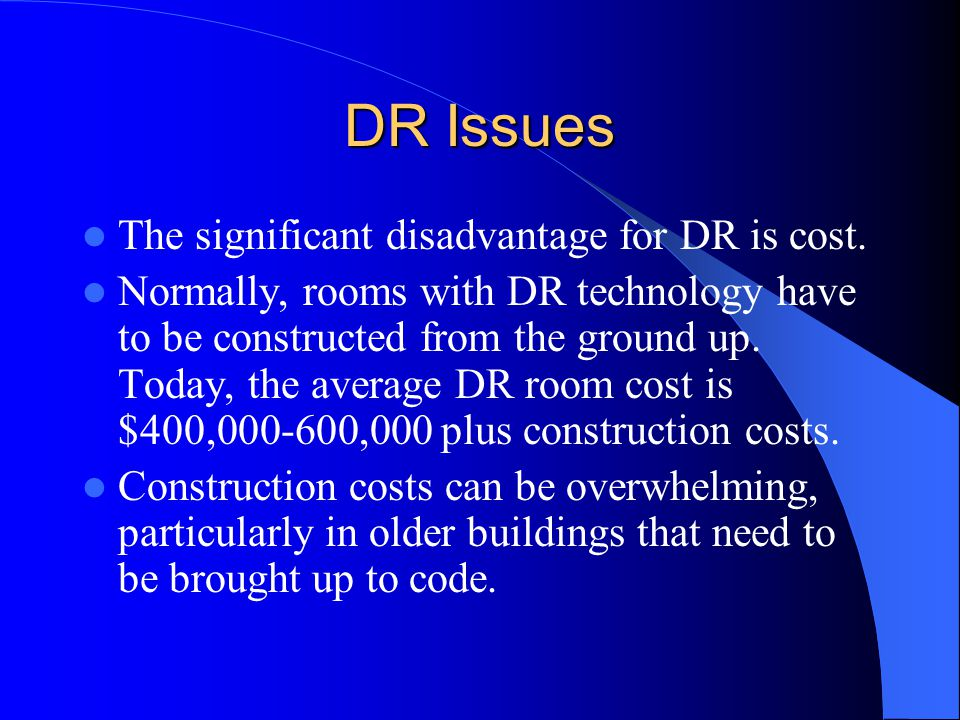 DR Issues The significant disadvantage for DR is cost. Normally, rooms with DR technology have to be constructed from the ground up. Today, the averag