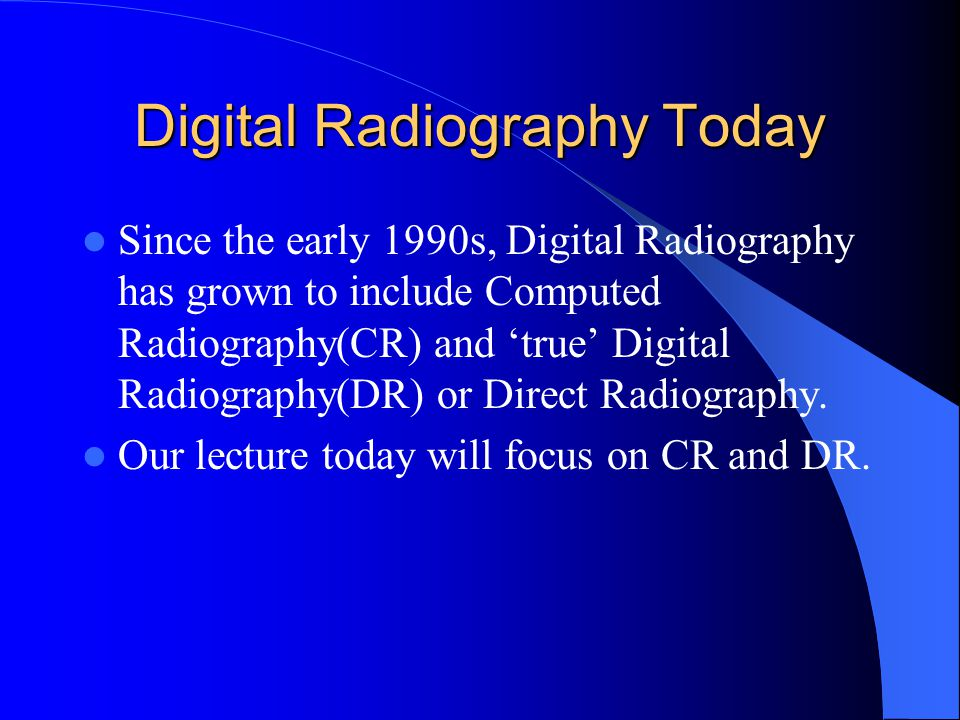 Digital Radiography Today Since the early 1990s, Digital Radiography has grown to include Computed Radiography(CR) and 'true' Digital Radiography(DR)