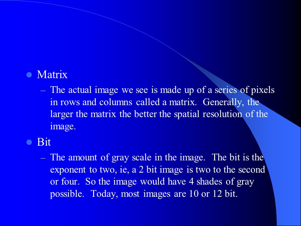 Matrix – The actual image we see is made up of a series of pixels in rows and columns called a matrix.