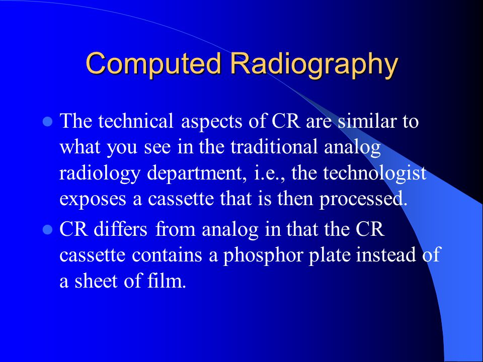 Computed Radiography The technical aspects of CR are similar to what you see in the traditional analog radiology department, i.e., the technologist exposes a cassette that is then processed.