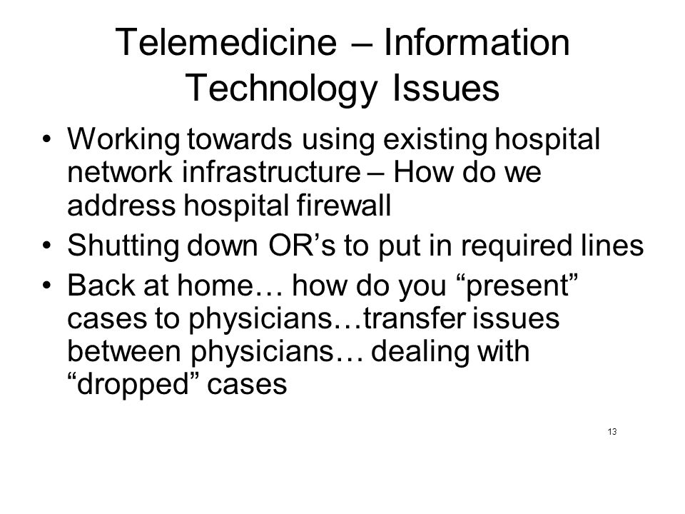 Telemedicine – Information Technology Issues Working towards using existing hospital network infrastructure – How do we address hospital firewall Shutting down OR's to put in required lines Back at home… how do you present cases to physicians…transfer issues between physicians… dealing with dropped cases 13