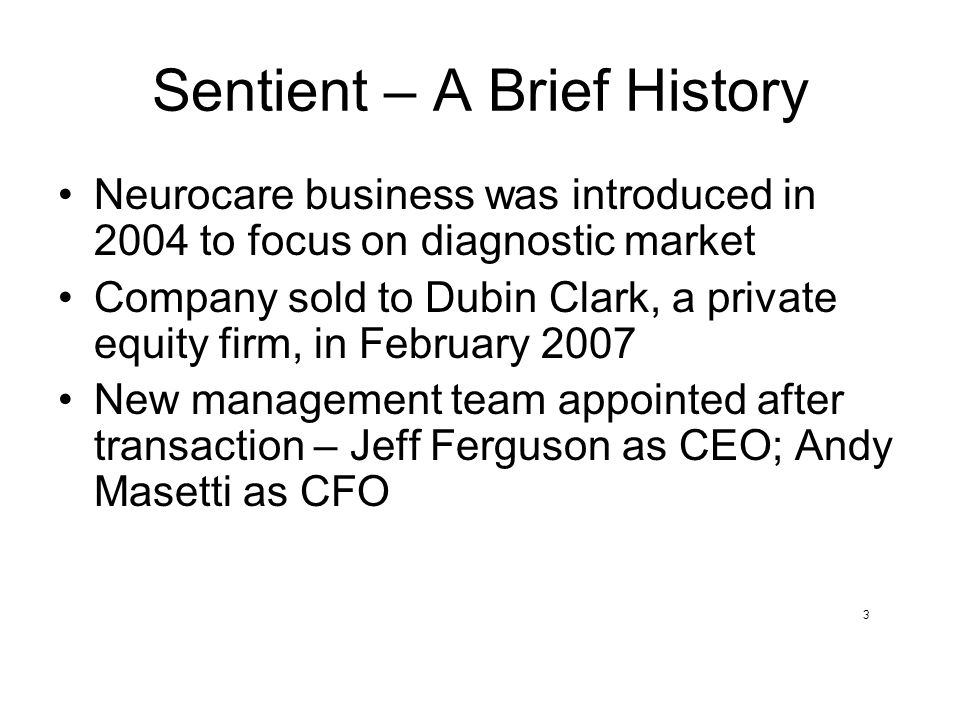 Sentient – A Brief History Neurocare business was introduced in 2004 to focus on diagnostic market Company sold to Dubin Clark, a private equity firm, in February 2007 New management team appointed after transaction – Jeff Ferguson as CEO; Andy Masetti as CFO 3