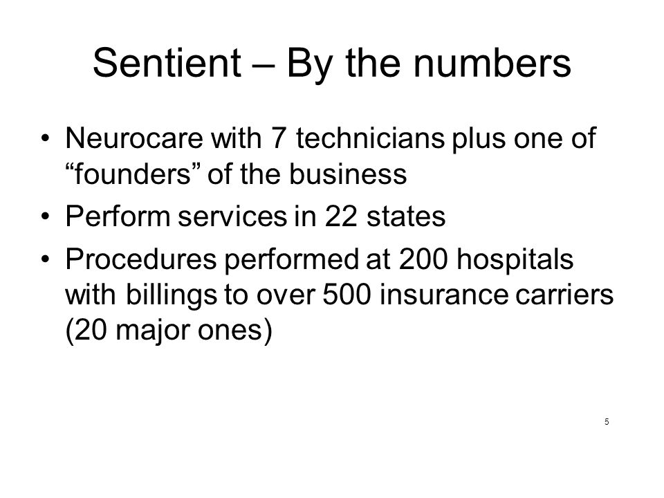 Sentient – By the numbers Neurocare with 7 technicians plus one of founders of the business Perform services in 22 states Procedures performed at 200 hospitals with billings to over 500 insurance carriers (20 major ones) 5