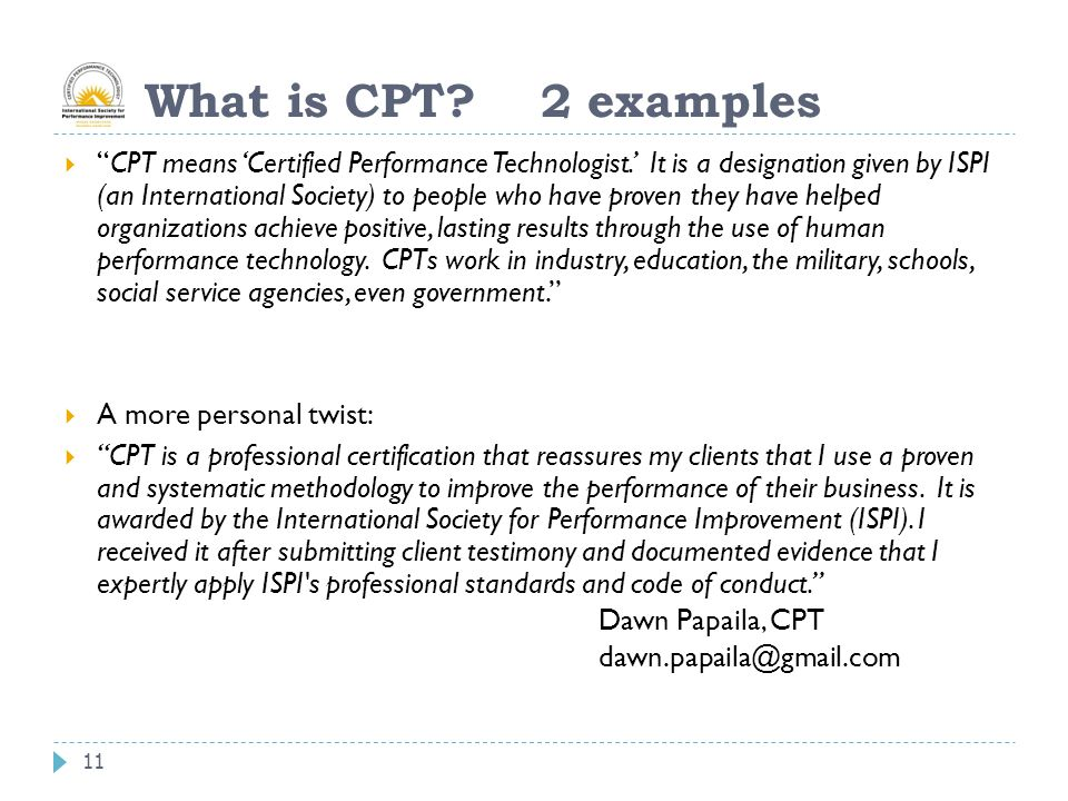 """11 What is CPT? 2 examples  """"CPT means 'Certified Performance Technologist.' It is a designation given by ISPI (an International Society) to people w"""