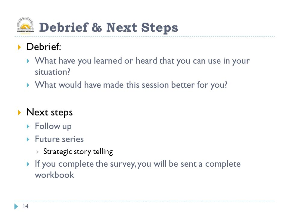 14 Debrief & Next Steps  Debrief:  What have you learned or heard that you can use in your situation.
