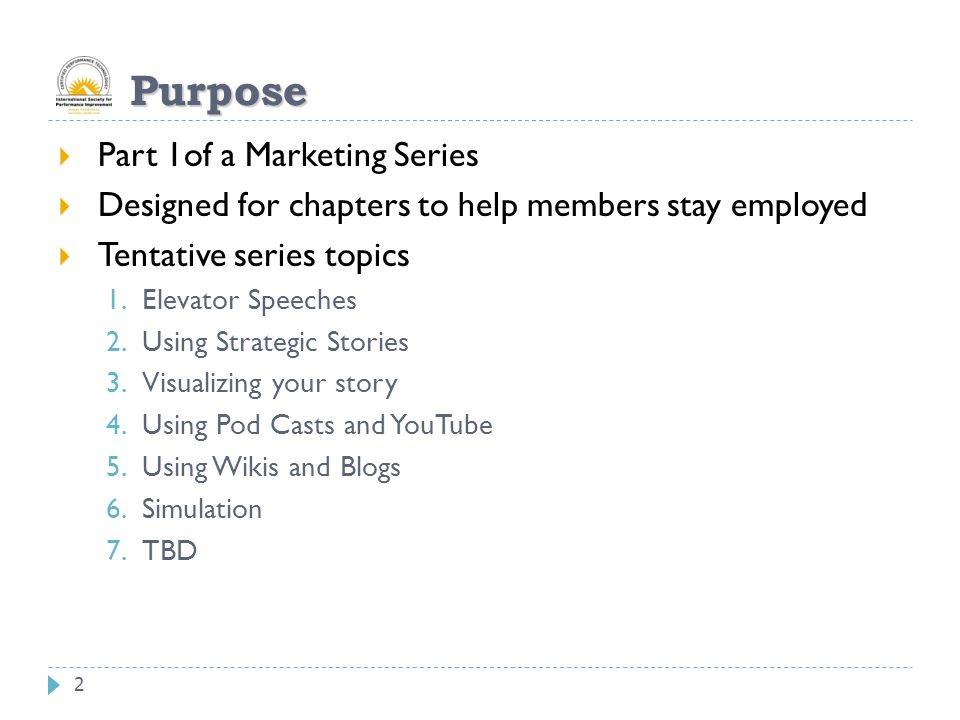 2 Purpose  Part 1of a Marketing Series  Designed for chapters to help members stay employed  Tentative series topics 1.Elevator Speeches 2.Using Strategic Stories 3.Visualizing your story 4.Using Pod Casts and YouTube 5.Using Wikis and Blogs 6.Simulation 7.TBD