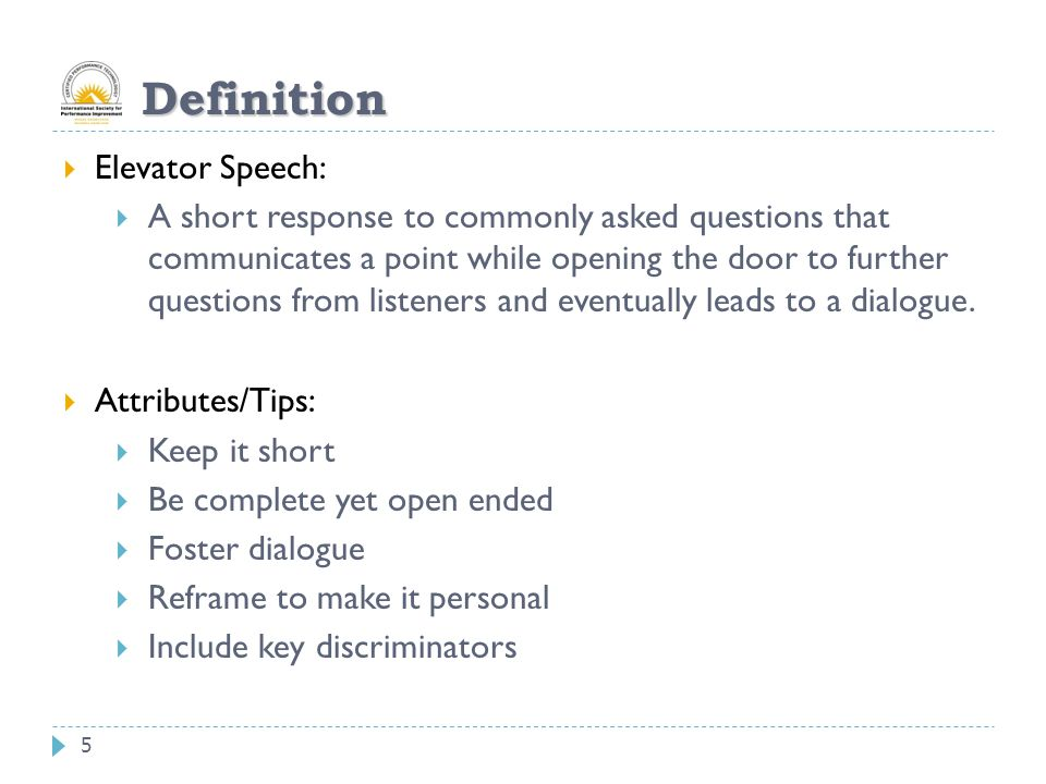 5 Definition  Elevator Speech:  A short response to commonly asked questions that communicates a point while opening the door to further questions f