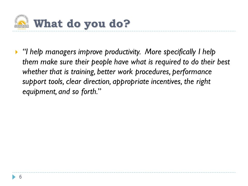 6 What do you do.  I help managers improve productivity.