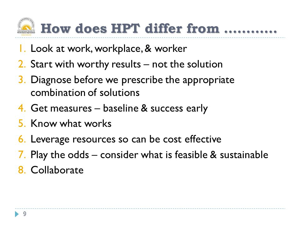 9 How does HPT differ from ………… 1.Look at work, workplace, & worker 2.Start with worthy results – not the solution 3.Diagnose before we prescribe the