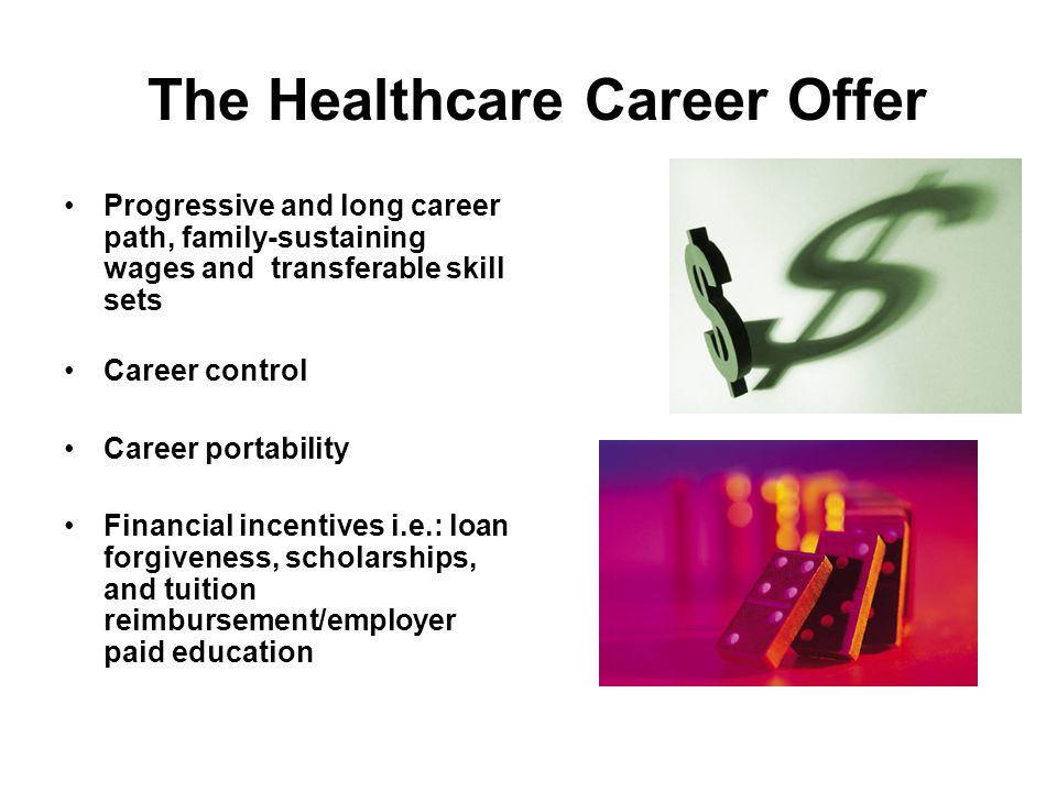 The Healthcare Career Offer Progressive and long career path, family-sustaining wages and transferable skill sets Career control Career portability Financial incentives i.e.: loan forgiveness, scholarships, and tuition reimbursement/employer paid education