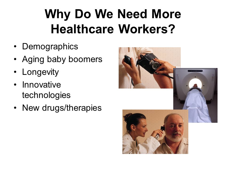 Why Do We Need More Healthcare Workers? Demographics Aging baby boomers Longevity Innovative technologies New drugs/therapies