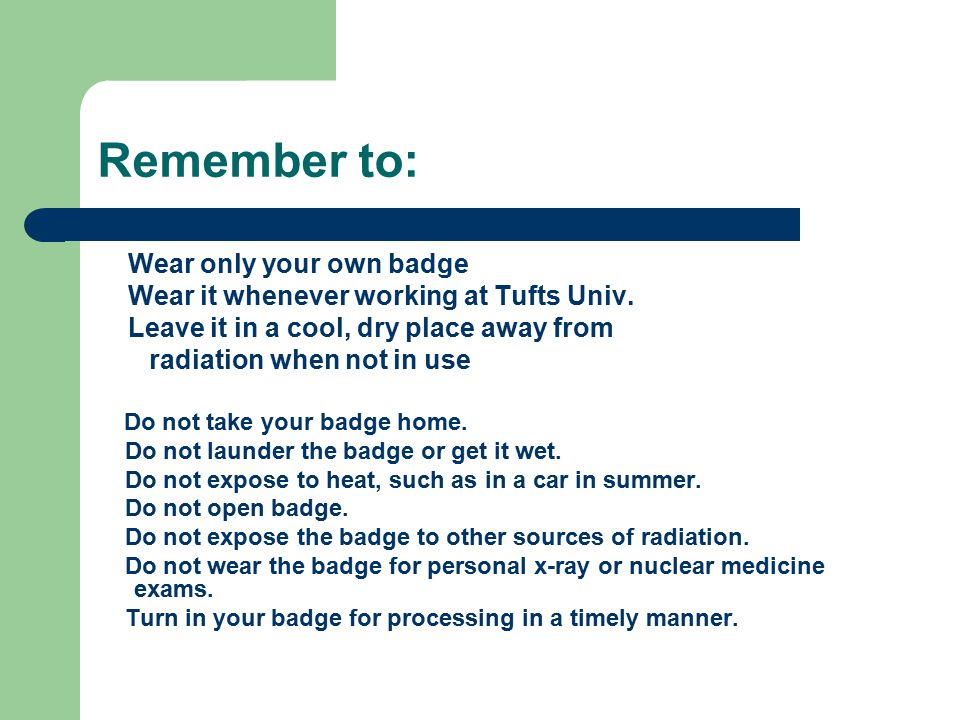 Radiation Badges All badges are NVLAP certified to ensure maximum accuracy of the dose report. Wear the badge flat against your body. Do not wear badg