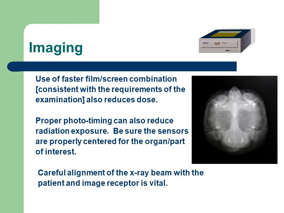 Imaging Use of faster film/screen combination [consistent with the requirements of the examination] also reduces dose.