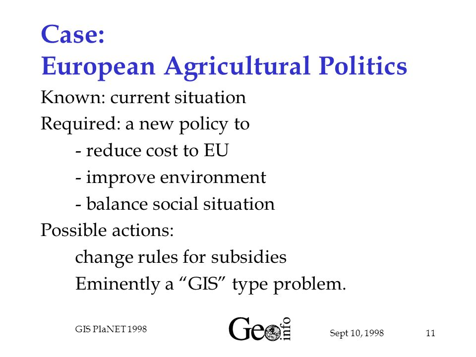 Sept 10, 1998 GIS PlaNET 1998 11 Case: European Agricultural Politics Known: current situation Required: a new policy to - reduce cost to EU - improve environment - balance social situation Possible actions: change rules for subsidies Eminently a GIS type problem.