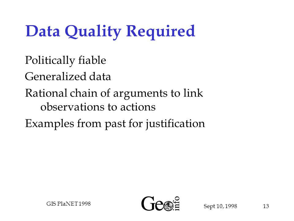 Sept 10, 1998 GIS PlaNET 1998 13 Data Quality Required Politically fiable Generalized data Rational chain of arguments to link observations to actions Examples from past for justification