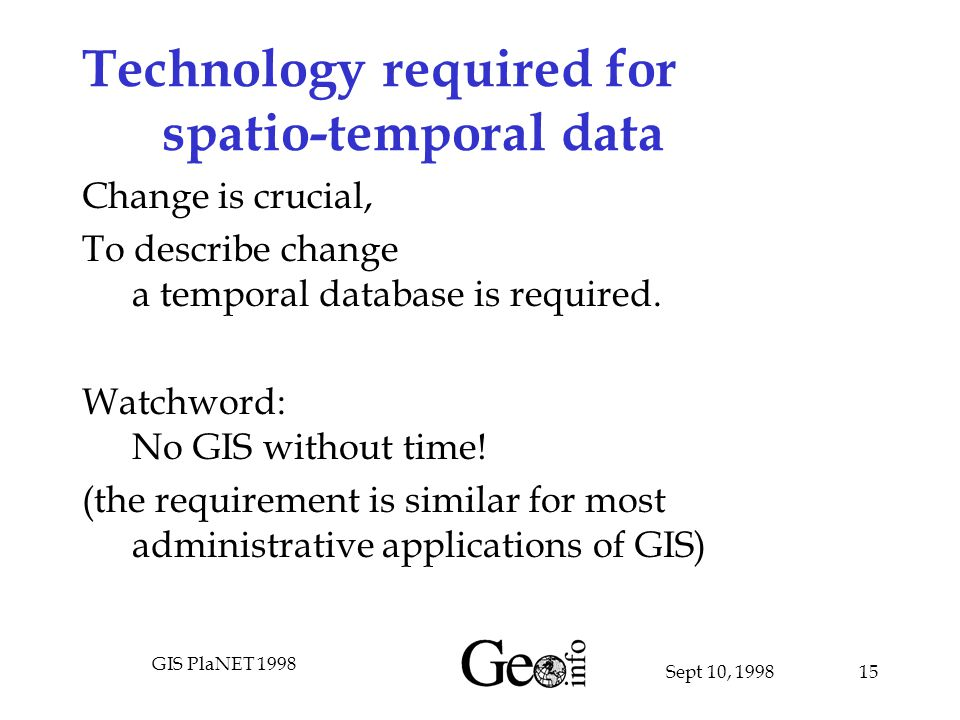 Sept 10, 1998 GIS PlaNET 1998 15 Technology required for spatio-temporal data Change is crucial, To describe change a temporal database is required.
