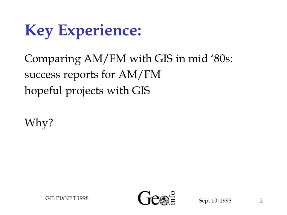 Sept 10, 1998 GIS PlaNET 1998 2 Key Experience: Comparing AM/FM with GIS in mid '80s: success reports for AM/FM hopeful projects with GIS Why?