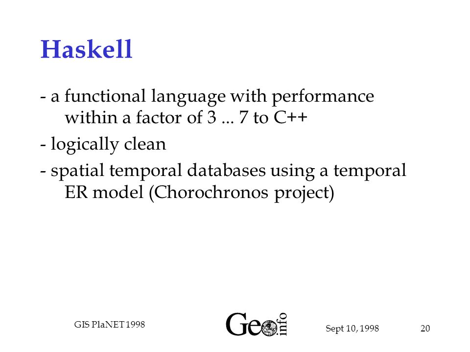 Sept 10, 1998 GIS PlaNET 1998 20 Haskell - a functional language with performance within a factor of 3...