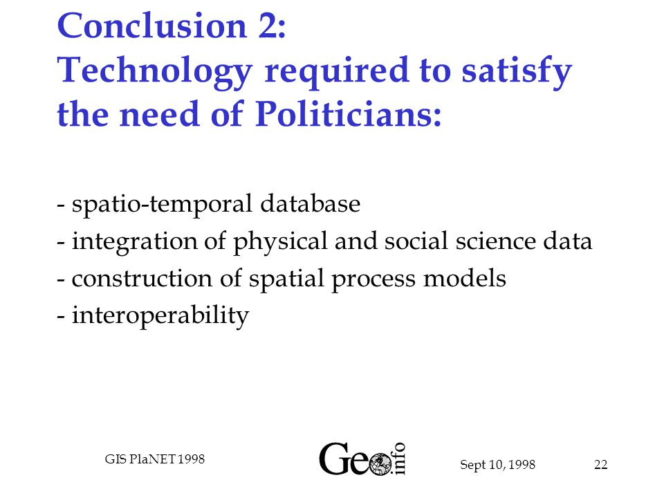 Sept 10, 1998 GIS PlaNET 1998 22 Conclusion 2: Technology required to satisfy the need of Politicians: - spatio-temporal database - integration of physical and social science data - construction of spatial process models - interoperability
