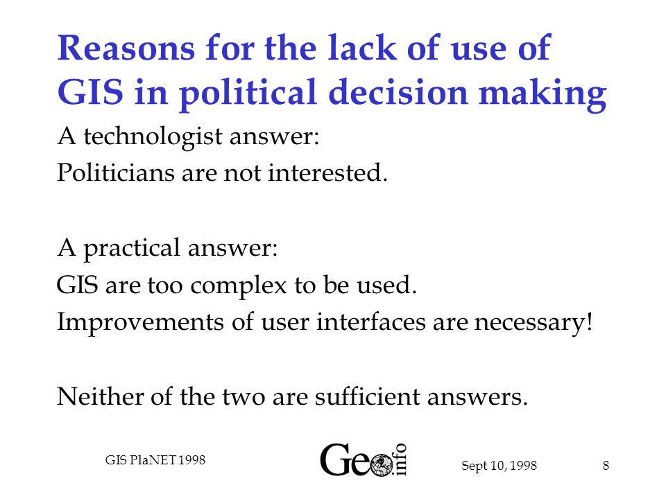 Sept 10, 1998 GIS PlaNET 1998 8 Reasons for the lack of use of GIS in political decision making A technologist answer: Politicians are not interested.