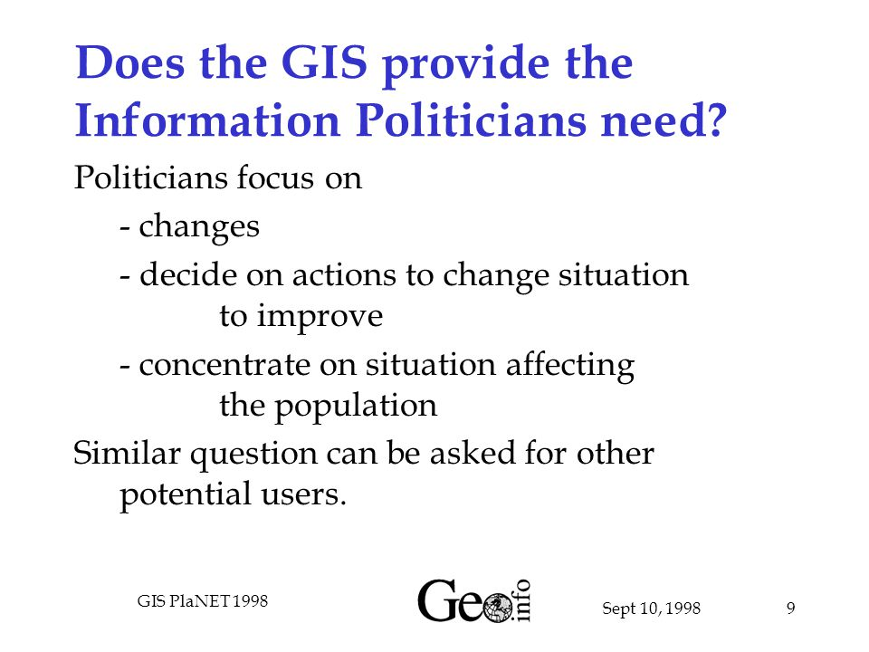 Sept 10, 1998 GIS PlaNET 1998 9 Does the GIS provide the Information Politicians need.